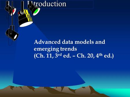 Introduction Advanced data models and emerging trends (Ch. 11, 3 rd ed. – Ch. 20, 4 th ed.)