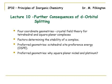 2P32 – Principles of Inorganic Chemistry Dr. M. Pilkington Four coordinate geometries – crystal field theory for tetrahedral and square planar complexes.