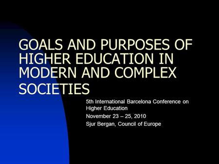 GOALS AND PURPOSES OF HIGHER EDUCATION IN MODERN AND COMPLEX SOCIETIES 5th International Barcelona Conference on Higher Education November 23 – 25, 2010.