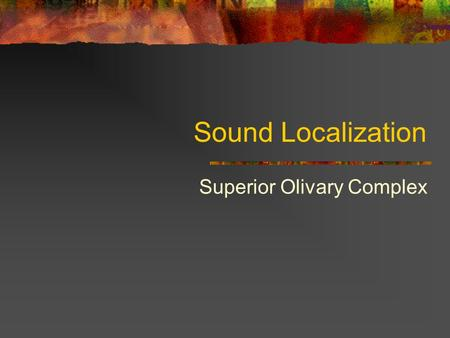 Sound Localization Superior Olivary Complex. Localization: Limits of Performance Absolute localization: localization of sound without a reference. Humans: