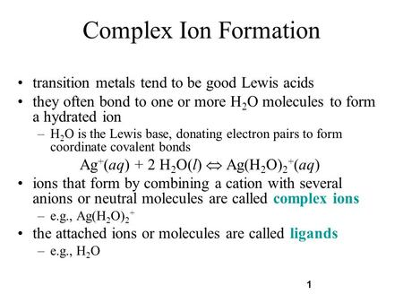 1 Complex Ion Formation transition metals tend to be good Lewis acids they often bond to one or more H 2 O molecules to form a hydrated ion –H 2 O is the.