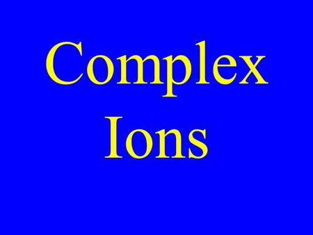 Complex Ions. Complex Ion An ion formed when a positive central element binds with multiple ions or polar molecules.