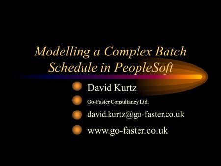 Modelling a Complex Batch Schedule in PeopleSoft David Kurtz Go-Faster Consultancy Ltd.