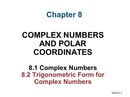 Slide 6-1 COMPLEX NUMBERS AND POLAR COORDINATES 8.1 Complex Numbers 8.2 Trigonometric Form for Complex Numbers Chapter 8.