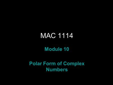 Rev.S08 MAC 1114 Module 10 Polar Form of Complex Numbers.
