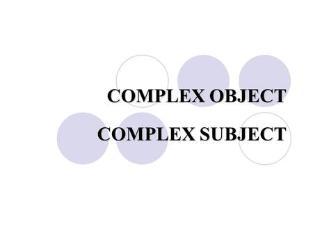 COMPLEX OBJECT COMPLEX SUBJECT.