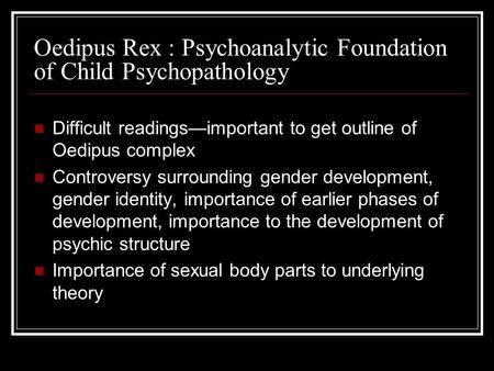 Difficult readingsimportant to get outline of Oedipus complex Controversy surrounding gender development, gender identity, importance of earlier phases.