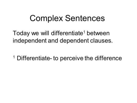 Complex Sentences Today we will differentiate 1 between independent and dependent clauses. 1 Differentiate- to perceive the difference.