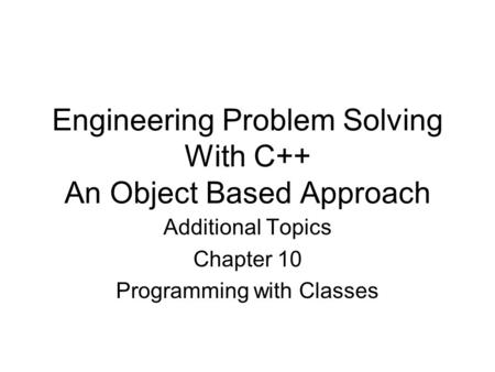 Engineering Problem Solving With C++ An Object Based Approach Additional Topics Chapter 10 Programming with Classes.