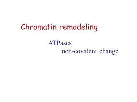 Chromatin remodeling ATPases non-covalent change.