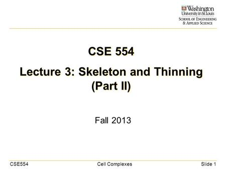 CSE554Cell ComplexesSlide 1 CSE 554 Lecture 3: Skeleton and Thinning (Part II) Fall 2013.