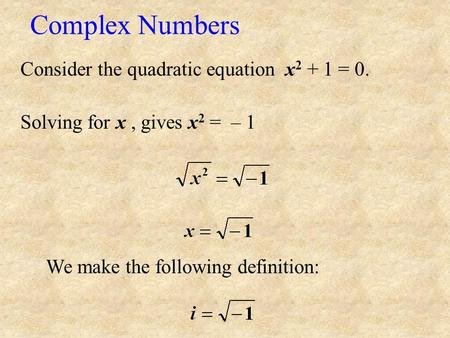Complex Numbers Consider the quadratic equation x2 + 1 = 0.