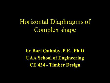 Horizontal Diaphragms of Complex shape by Bart Quimby, P.E., Ph.D UAA School of Engineering CE 434 - Timber Design.