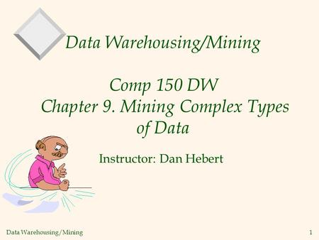 Data Warehousing/Mining 1 Data Warehousing/Mining Comp 150 DW Chapter 9. Mining Complex Types of Data Instructor: Dan Hebert.
