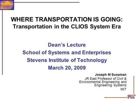 1 WHERE TRANSPORTATION IS GOING: Transportation in the CLIOS System Era Deans Lecture School of Systems and Enterprises Stevens Institute of Technology.