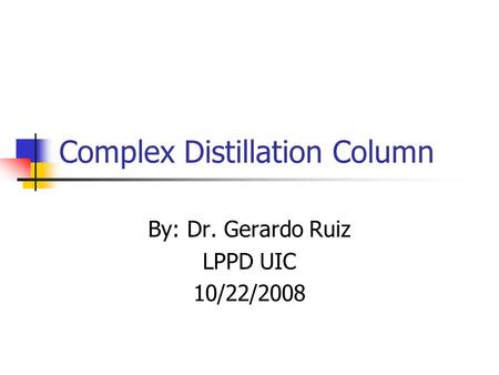 Complex Distillation Column By: Dr. Gerardo Ruiz LPPD UIC 10/22/2008.