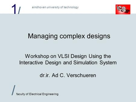 1/1/ / faculty of Electrical Engineering eindhoven university of technology Managing complex designs Workshop on VLSI Design Using the Interactive Design.