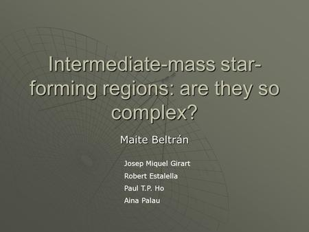 Intermediate-mass star- forming regions: are they so complex? Maite Beltrán Josep Miquel Girart Robert Estalella Paul T.P. Ho Aina Palau.
