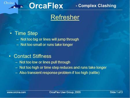 OrcaFlex OrcaFlex User Group, 2005 www.orcina.com Slide 1 of 3 - Complex Clashing Refresher Time Step –Not too big or lines will jump through –Not too.