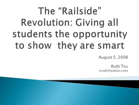 August 5, 2008 Ruth Tsu Historical perspective on Railside Principles of Complex Instruction Idea of smartness Issues of status during.