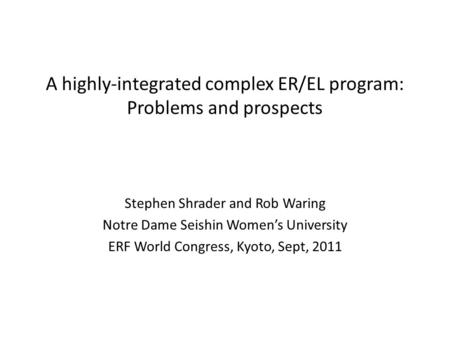 A highly-integrated complex ER/EL program: Problems and prospects Stephen Shrader and Rob Waring Notre Dame Seishin Womens University ERF World Congress,