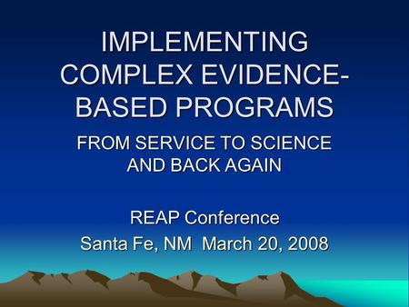 IMPLEMENTING COMPLEX EVIDENCE- BASED PROGRAMS FROM SERVICE TO SCIENCE AND BACK AGAIN REAP Conference Santa Fe, NM March 20, 2008.