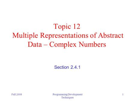 Fall 2008Programming Development Techniques 1 Topic 12 Multiple Representations of Abstract Data – Complex Numbers Section 2.4.1.