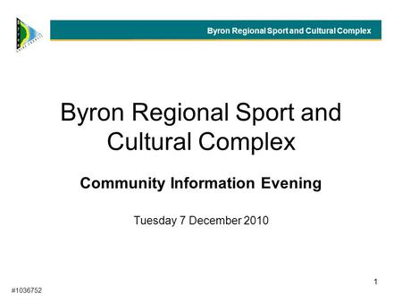 1 Byron Regional Sport and Cultural Complex Community Information Evening Tuesday 7 December 2010 Byron Regional Sport and Cultural Complex #1036752.