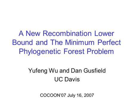 A New Recombination Lower Bound and The Minimum Perfect Phylogenetic Forest Problem Yufeng Wu and Dan Gusfield UC Davis COCOON07 July 16, 2007.