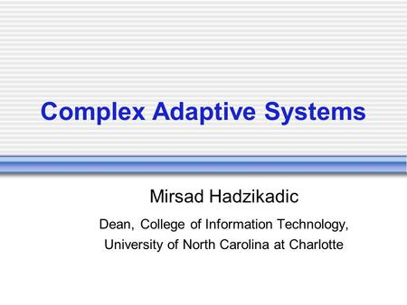 Complex Adaptive Systems Mirsad Hadzikadic Dean, College of Information Technology, University of North Carolina at Charlotte.