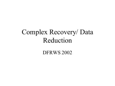 Complex Recovery/ Data Reduction DFRWS 2002. Technical Issues Lots of info to be recovered in in deleted file space Partial data recovery: does this give.