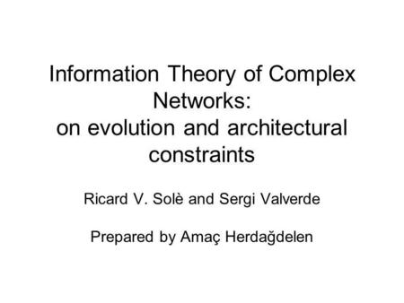 Information Theory of Complex Networks: on evolution and architectural constraints Ricard V. Solè and Sergi Valverde Prepared by Amaç Herdağdelen.