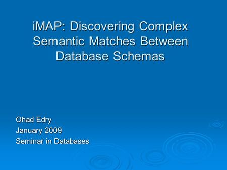 IMAP: Discovering Complex Semantic Matches Between Database Schemas Ohad Edry January 2009 Seminar in Databases.