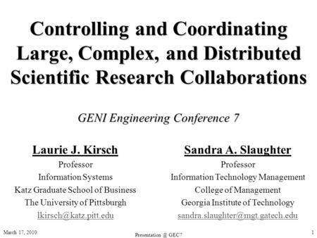 March 17, 2010 GEC7 1 Controlling and Coordinating Large, Complex, and Distributed Scientific Research Collaborations GENI Engineering Conference.
