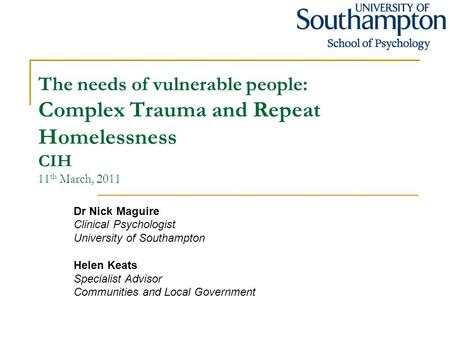 The needs of vulnerable people: Complex Trauma and Repeat Homelessness CIH 11 th March, 2011 Dr Nick Maguire Clinical Psychologist University of Southampton.