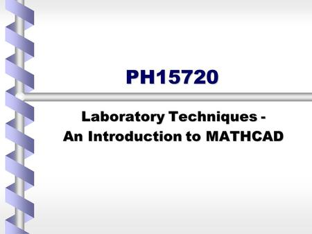PH15720 Laboratory Techniques - An Introduction to MATHCAD.