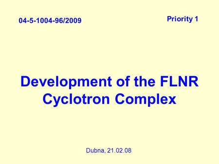 Development of the FLNR Cyclotron Complex 04-5-1004-96/2009 Priority 1 Dubna, 21.02.08.