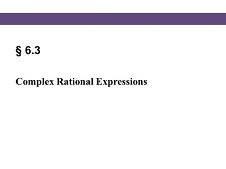 § 6.3 Complex Rational Expressions.