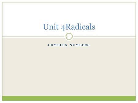 Unit 4Radicals Complex numbers.
