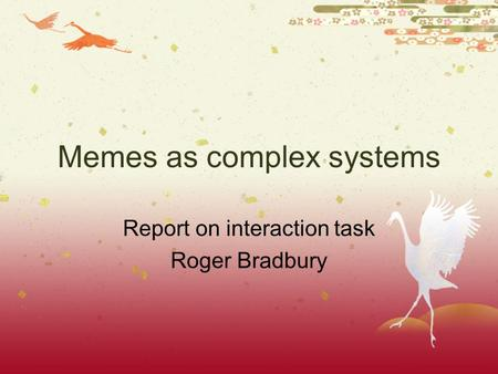 Memes as complex systems Report on interaction task Roger Bradbury.