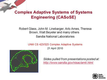 Complex Adaptive Systems of Systems Engineering (CASoSE) Robert Glass, John M. Linebarger, Arlo Ames, Theresa Brown, Walt Beyeler and many others Sandia.
