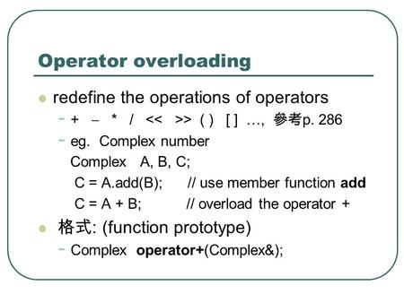 Operator overloading redefine the operations of operators - + * / > ( ) [ ] …, p. 286 - eg. Complex number Complex A, B, C; C = A.add(B); // use member.