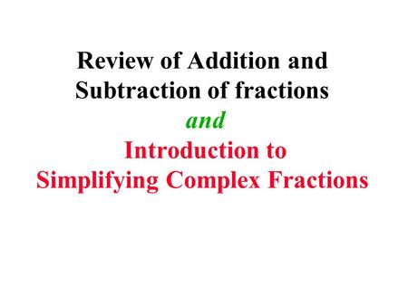Review of Addition and Subtraction of fractions and Introduction to Simplifying Complex Fractions.