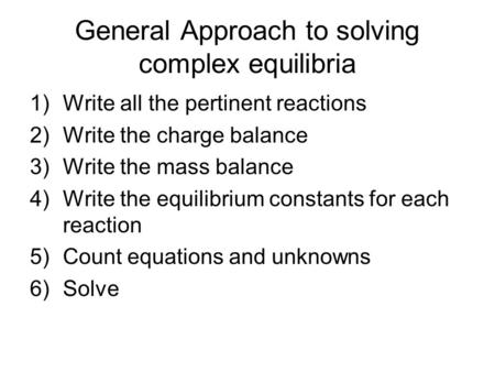 General Approach to solving complex equilibria 1)Write all the pertinent reactions 2)Write the charge balance 3)Write the mass balance 4)Write the equilibrium.
