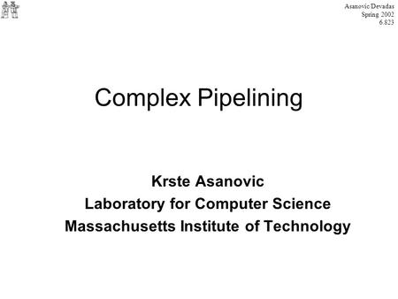 Complex Pipelining Krste Asanovic Laboratory for Computer Science Massachusetts Institute of Technology Asanovic/Devadas Spring 2002 6.823.