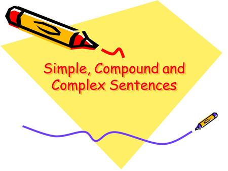 Simple, Compound and Complex Sentences Simple sentences A simple sentence consists of a single clause. A clause is a part of a sentence that contains.