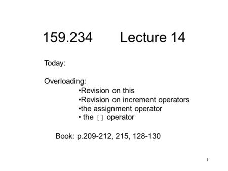 1 159.234 Lecture 14 Today: Overloading: Revision on this Revision on increment operators the assignment operator the [] operator Book: p.209-212, 215,