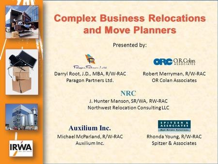 Complex Business Relocations and Move Planners Darryl Root, J.D., MBA, R/W-RAC Paragon Partners Ltd. Robert Merryman, R/W-RAC OR Colan Associates Michael.