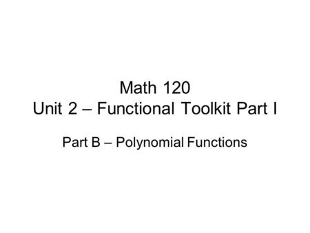 Math 120 Unit 2 – Functional Toolkit Part I Part B – Polynomial Functions.