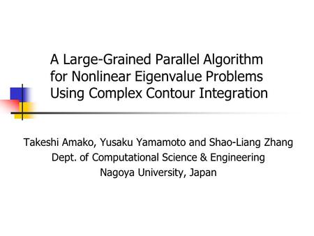 A Large-Grained Parallel Algorithm for Nonlinear Eigenvalue Problems Using Complex Contour Integration Takeshi Amako, Yusaku Yamamoto and Shao-Liang Zhang.
